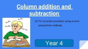 Column addition and subtraction LO To calculate accurately