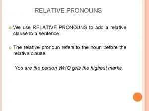 RELATIVE PRONOUNS We use RELATIVE PRONOUNS to add