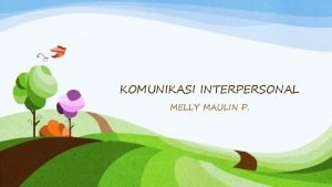 KOMUNIKASI INTERPERSONAL MELLY MAULIN P Dasar Komunikasi Interpersonal