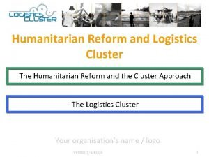 Humanitarian Reform and Logistics Cluster The Humanitarian Reform