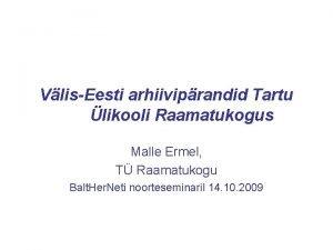 VlisEesti arhiiviprandid Tartu likooli Raamatukogus Malle Ermel T