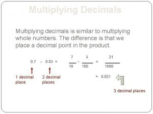 Multiplying Decimals Multiplying decimals is similar to multiplying