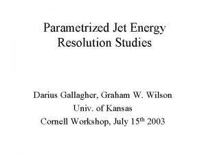 Parametrized Jet Energy Resolution Studies Darius Gallagher Graham