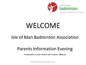 WELCOME Isle of Man Badminton Association Parents Information