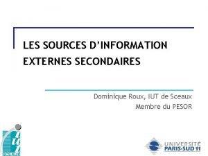 LES SOURCES DINFORMATION EXTERNES SECONDAIRES Dominique Roux IUT