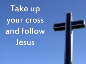 Take up your cross and follow Jesus Follow