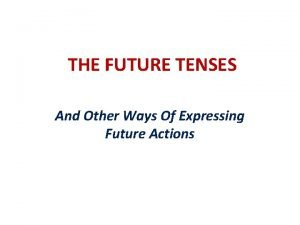THE FUTURE TENSES And Other Ways Of Expressing