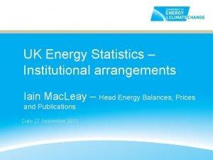 UK Energy Statistics Institutional arrangements Iain Mac Leay