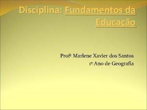 Disciplina Fundamentos da Educao Prof Marlene Xavier dos