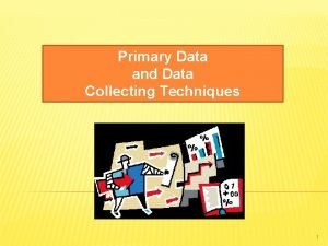 Primary Data and Data Collecting Techniques 1 Primary