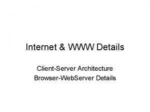 Internet WWW Details ClientServer Architecture BrowserWeb Server Details