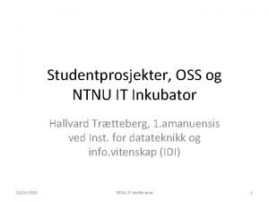 Studentprosjekter OSS og NTNU IT Inkubator Hallvard Trtteberg