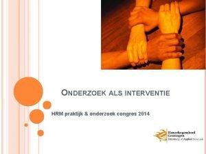 ONDERZOEK ALS INTERVENTIE HRM praktijk onderzoek congres 2014