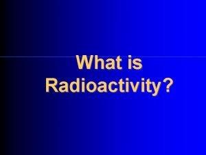 What is Radioactivity Radioactivity is The disintegration of