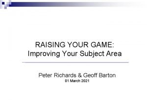 RAISING YOUR GAME Improving Your Subject Area Peter
