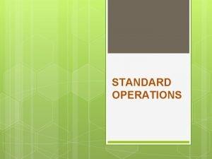 STANDARD OPERATIONS 2 Standard Operations DEFINISI STANDARD OPERATIONS