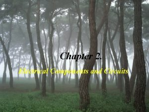 Chapter 2 Electrical Components and Circuits Electrical Components
