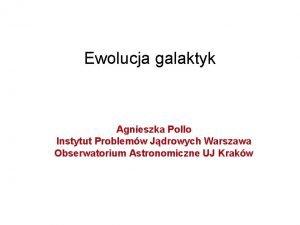 Ewolucja galaktyk Agnieszka Pollo Instytut Problemw Jdrowych Warszawa