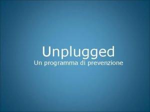 Unplugged Un programma di prevenzione Unplugged un programma