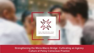 Strengthening the MicroMacro Bridge Cultivating an Agency Culture