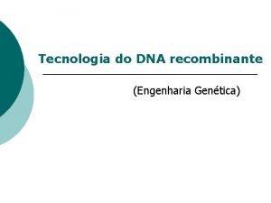 Tecnologia do DNA recombinante Engenharia Gentica DNA Recombinante