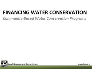 FINANCING WATER CONSERVATION CommunityBased Water Conservation Programs Local