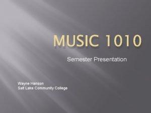 MUSIC 1010 Semester Presentation Wayne Hanson Salt Lake