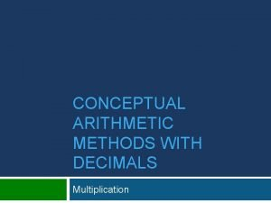 CONCEPTUAL ARITHMETIC METHODS WITH DECIMALS Multiplication Multiplication with