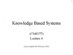 1 Knowledge Based Systems CM 0377 Lecture 4