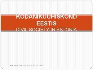 KODANIKUHISKOND EESTIS CIVIL SOCIETY IN ESTONIA Kodanikuhiskond Eestis