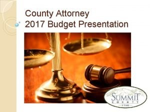 County Attorney 2017 Budget Presentation County Attorney What