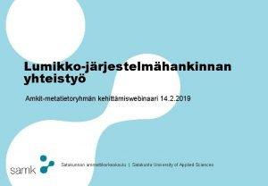 Lumikkojrjestelmhankinnan yhteisty Amkitmetatietoryhmn kehittmiswebinaari 14 2 2019 Satakunnan