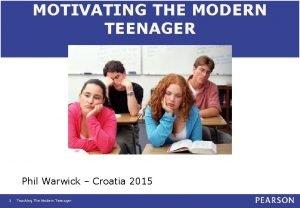 MOTIVATING THE MODERN TEENAGER Phil Warwick Croatia 2015