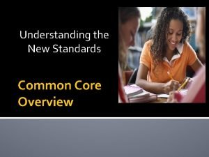 Understanding the New Standards Common Core Overview Common