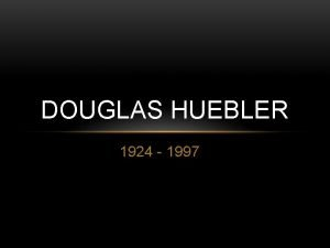DOUGLAS HUEBLER 1924 1997 ABOUT THE ARTIST Douglas