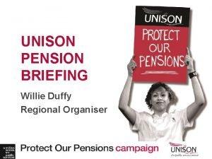 UNISON PENSION BRIEFING Willie Duffy Regional Organiser Dont