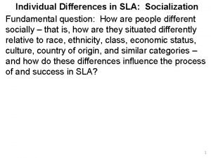 Individual Differences in SLA Socialization Fundamental question How