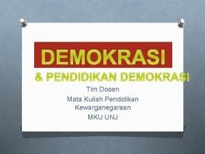 DEMOKRASI PENDIDIKAN DEMOKRASI Tim Dosen Mata Kuliah Pendidikan
