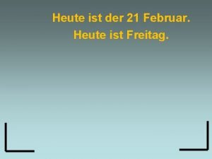 Heute ist der 21 Februar Heute ist Freitag