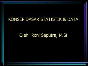 KONSEP DASAR STATISTIK DATA Oleh Roni Saputra M