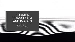 FOURIER TRANSFORM AND IMAGES Nathan Conger Recall Fourier