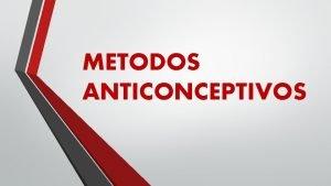 METODOS ANTICONCEPTIVOS QUE SON LOS METODOS ANTICONCEPTIVOS Son