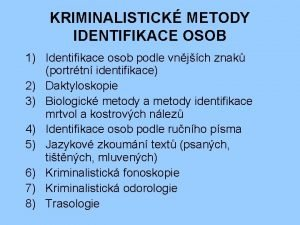 KRIMINALISTICK METODY IDENTIFIKACE OSOB 1 Identifikace osob podle