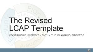 The Revised LCAP Template CONTINUOUS IMPROVEMENT IN THE