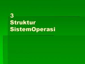 3 Struktur Sistem Operasi Struktur Sistem Operasi Komponen