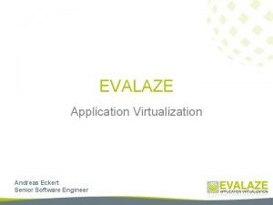 EVALAZE Application Virtualization Andreas Eckert Senior Software Engineer