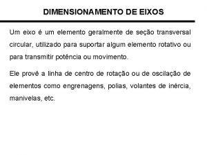 DIMENSIONAMENTO DE EIXOS Um eixo um elemento geralmente