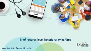 Brief records level functionality in Alma Yoel Kortick