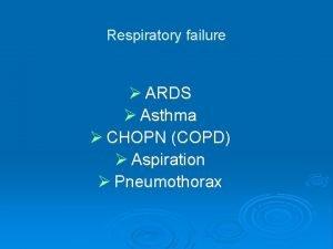 Respiratory failure ARDS Asthma CHOPN COPD Aspiration Pneumothorax