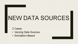 NEW DATA SOURCES 2 Cases Varying Data Sources